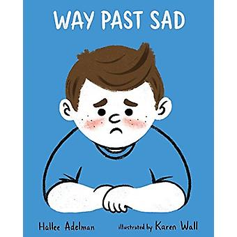 Way Past Sad by Hallee Adelman & Illustrated by Karen Wall