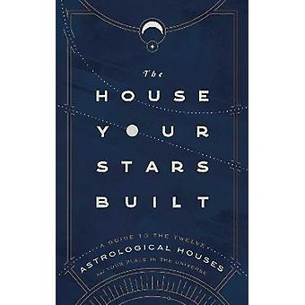 The House Your Stars Built A Guide to the Twelve Astrological Houses and Your Place in the Universe