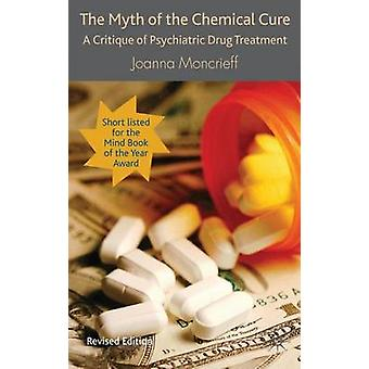 The Myth of the Chemical Cure A Critique of Psychiatric Drug Treatment by Moncrieff & Joanna