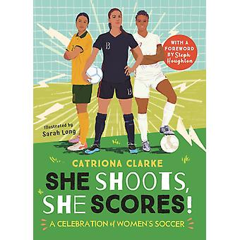 She Shoots She Scores  A Celebration of Womens Soccer by Clarke Catherine & Catriona Clarke & Illustrated by Sarah Long