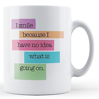 I Smile Because I Have No Idea QUOTE390 Colourful Quote Printed Ceramic Mug