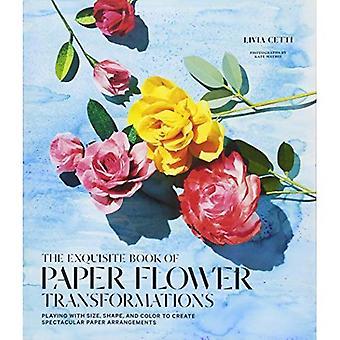 Das Exquisite Buch Papier Blume Transformationen: spielen mit Größe, Form und Farbe, um spektakuläre Papier Arrangements zu erstellen