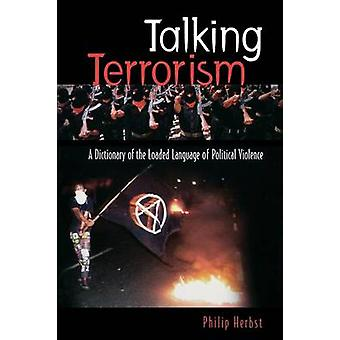 Talking Terrorism A Dictionary of the Loaded Language of Political Violence by Herbst & Philip