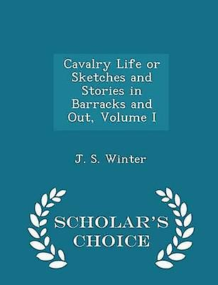 Cavalry Life or Sketches and Stories in Barracks and Out Volume I  Scholars Choice Edition by Winter & J. S.
