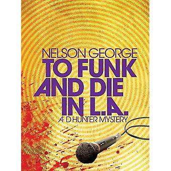 To Funk And Die In L.a. - A D Hunter Mystery by Nelson George - 978161