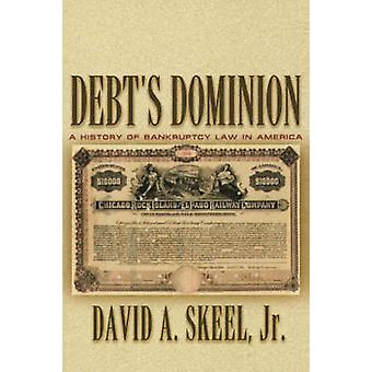 Debt's Dominion - A History of Bankruptcy Law in America by David A. S