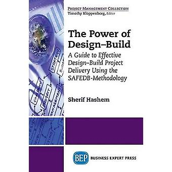 The Power of DesignBuild A Guide to Effective DesignBuild Project Delivery Using the SafedbMethodology by Hashem & Sherif