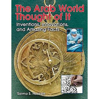 The Arab World Thought of It  Inventions Innovations and Amazing Facts by Saima S Hussain