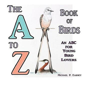 The A to Z Book of Birds An ABC for Young Bird Lovers by Earney & Michael P.