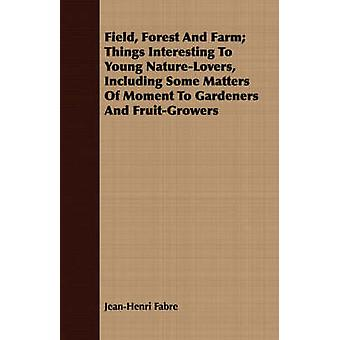 Field Forest And Farm Things Interesting To Young NatureLovers Including Some Matters Of Moment To Gardeners And FruitGrowers by Fabre & JeanHenri