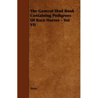 The General Stud Book Containing Pedigrees of Race Horses  Vol VII by Anon