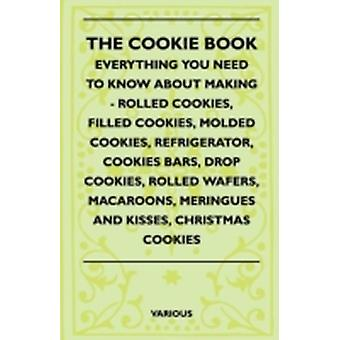 The Cookie Book  Everything You Need to Know about Making  Rolled Cookies Filled Cookies Molded Cookies Refrigerator Cookies Bars Drop Cookies by Various