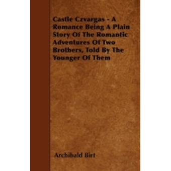 Castle Czvargas  A Romance Being A Plain Story Of The Romantic Adventures Of Two Brothers Told By The Younger Of Them by Birt & Archibald