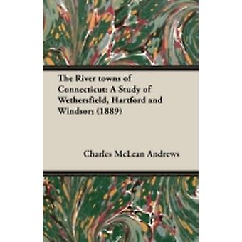 The River Towns of Connecticut A Study of Wethersfield Hartford and Windsor 1889 by Andrews & Charles McLean