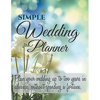 Simple Wedding Planner Plan your Wedding up to Two Years in Advance Without Spending a Fortune. by Simple Wedding Planner