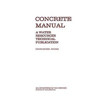 Concrete Manual  A Manual for the Control of Concrete Construction A Water Resources Technical Publication series Eighth edition by Bureau of Reclamation