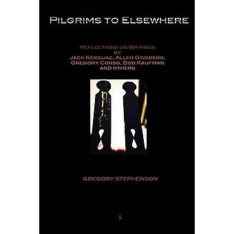 Pilgrims to Elsewhere Reflections on Writings by Jack Kerouac Allen Ginsberg Gregory Corso Bob Kaufman and Others by Stephenson & Gregory