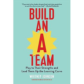 Build an ATeam  Play to Their Strengths and Lead Them Up the Learning Curve by Whitney Johnson