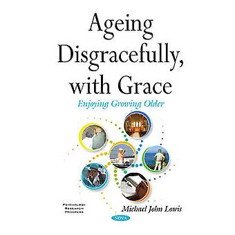 Ageing Disgracefully with Grace by Michael John Lowis