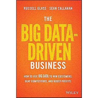 The Big Data-Driven Business - How to Use Big Data to Win Customers -