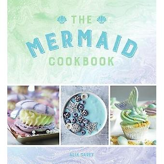 The Mermaid Cookbook - Mermazing Recipes for Lovers of the Mythical Cr