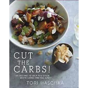 Cut the Carbs - 100 Recipes to Help You Ditch White Carbs and Feel Gre