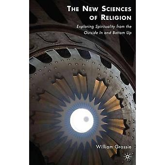 The New Sciences of Religion Exploring Spirituality from the Outside in and Bottom Up by Grassie & William