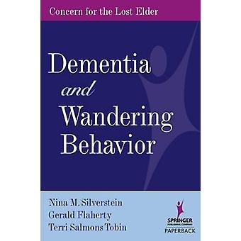 Dementia and Wandering Behavior Concern for the Lost Elder by Silverstien & Nina M.