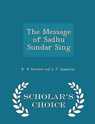 The Message of Sadhu Sundar Sing  Scholars Choice Edition by H. Streeter and A. J. Appasamy & B.