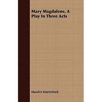 Mary Magdalene A Play In Three Acts by Maeterlinck & Maurice