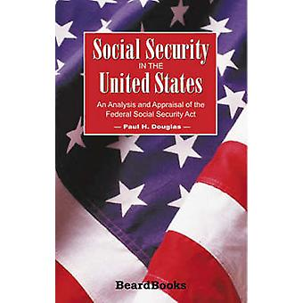 Social Security in the United States An Analysis and Appraisal of the Federal Social Security ACT by Douglas & Paul H.