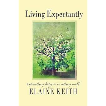 Living Expectantly Extraordinary Living in an Ordinary World. by Keith & Elaine