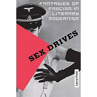 Sex Drives - Fantasies of Fascism in Literary Modernism by Laura D. Fr