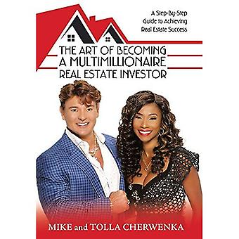 The Art of Becoming a Multimillionaire Real Estate� Investor: A Step-By-Step Guide to Achieving Real Estate Success