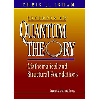 LECTURES ON QUANTUM THEORY MATHEMATICAL AND STRUCTURAL FOUNDATIONS by Isham & Chris J