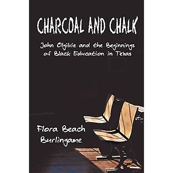 Charcoal and Chalk John Ogilvie and the Beginnings of Black Education in Texas by Burlingame & Flora Beach