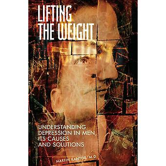 Lifting the Weight Understanding Depression in Men Its Causes and Solutions by Kantor & Martin