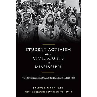Student Activism and Civil Rights in Mississippi Protest Politics and the Struggle for Racial Justice 19601965 by Marshall & James P