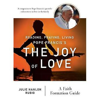 Reading Praying Living Pope Franciss the Joy of Love A Faith Formation Guide by Rubio & Julie Hanlon