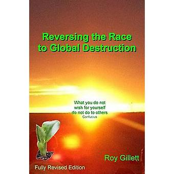 Reversing the Race to Global Destruction Abandoning the Politics of Greed by Gillett & Roy