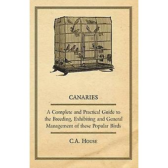 Canaries  A Complete and Practical Guide to the Breeding Exhibiting and General Management of These Popular Birds by House & C. a.