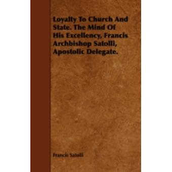 Loyalty to Church and State. the Mind of His Excellency Francis Archbishop Satolli Apostolic Delegate. by Satolli & Francis