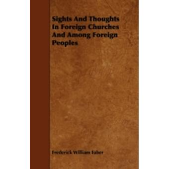 Sights And Thoughts In Foreign Churches And Among Foreign Peoples by Faber & Frederick William