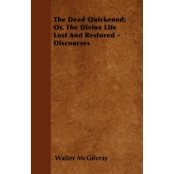 The Dead Quickened Or The Divine Life Lost And Restored  Discourses by McGilvray & Walter