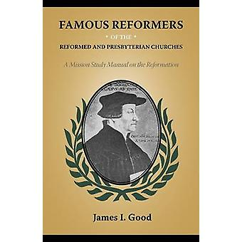 Famous Reformers of the Reformed and Presbyterian Churches by Good & James I.