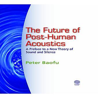 The Future of PostHuman Acoustics A Preface to a New Theory of Sound and Silence by Baofu & Peter & PH.D .