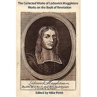 The Collected Works of Lodowick Muggleton Works on the Book of Revelation by Muggleton & Lodowick