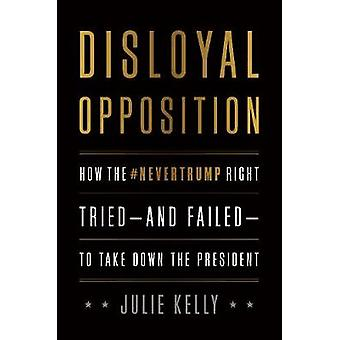 Disloyal Opposition - How the Nevertrump Right Tried--And Failed--To T
