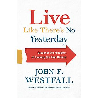 Live Like Theres No Yesterday by John F. Westfall