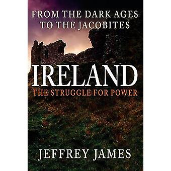 Ireland - The Struggle for Power - From the Dark Ages to the Jacobites